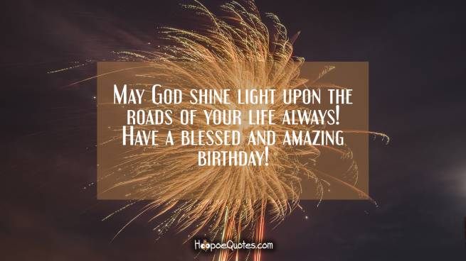 May God shine light upon the roads of your life always! Have a blessed and amazing birthday!