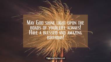 May God shine light upon the roads of your life always! Have a blessed and amazing birthday! Quotes