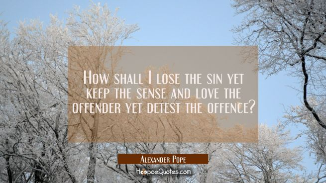 How shall I lose the sin yet keep the sense and love the offender yet detest the offence?