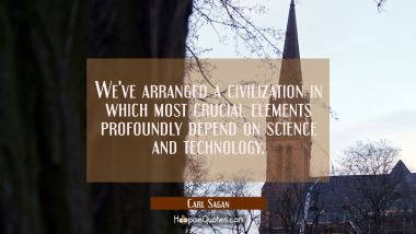 We've arranged a civilization in which most crucial elements profoundly depend on science and techn