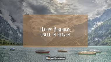 Happy Birthday, uncle in heaven. Birthday Quotes