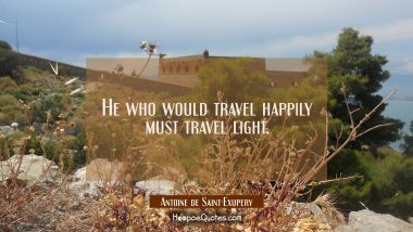 He who would travel happily must travel light. Antoine de Saint-Exupery Quotes