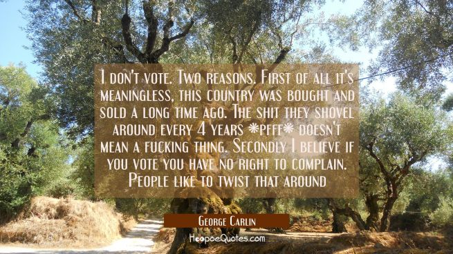 I don't vote. Two reasons. First of all it's meaningless, this country was bought and sold a long t