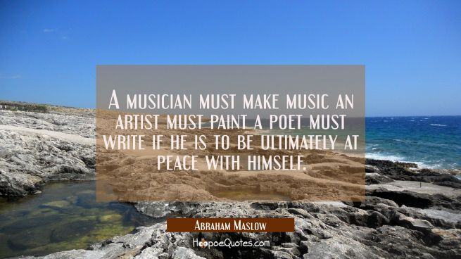 A musician must make music an artist must paint a poet must write if he is to be ultimately at peac