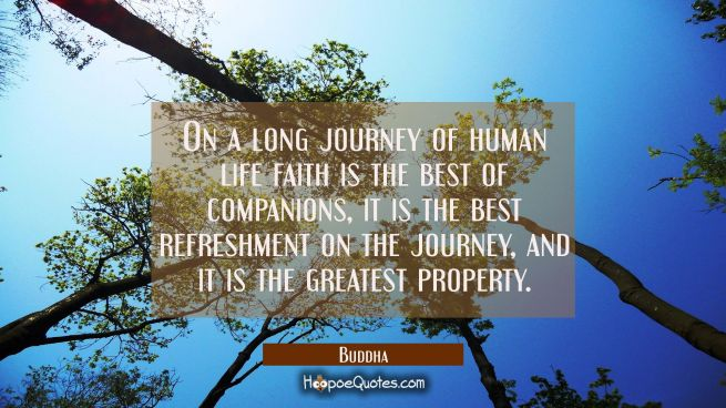 On a long journey of human life faith is the best of companions, it is the best refreshment on the