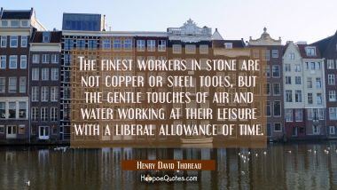 The finest workers in stone are not copper or steel tools but the gentle touches of air and water w Henry David Thoreau Quotes