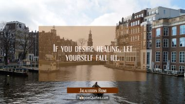 If you desire healing, let yourself fall ill. Jalaluddin Rumi Quotes