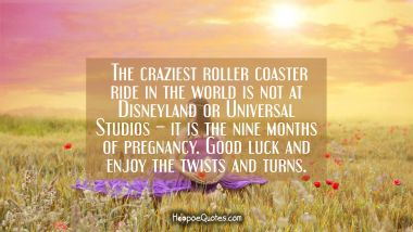 The craziest roller coaster ride in the world is not at Disneyland or Universal Studios – it is the nine months of pregnancy. Good luck and enjoy the twists and turns. Pregnancy Quotes