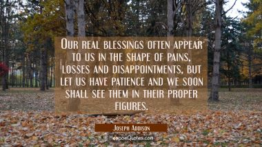 Our real blessings often appear to us in the shape of pains losses and disappointments, but let us