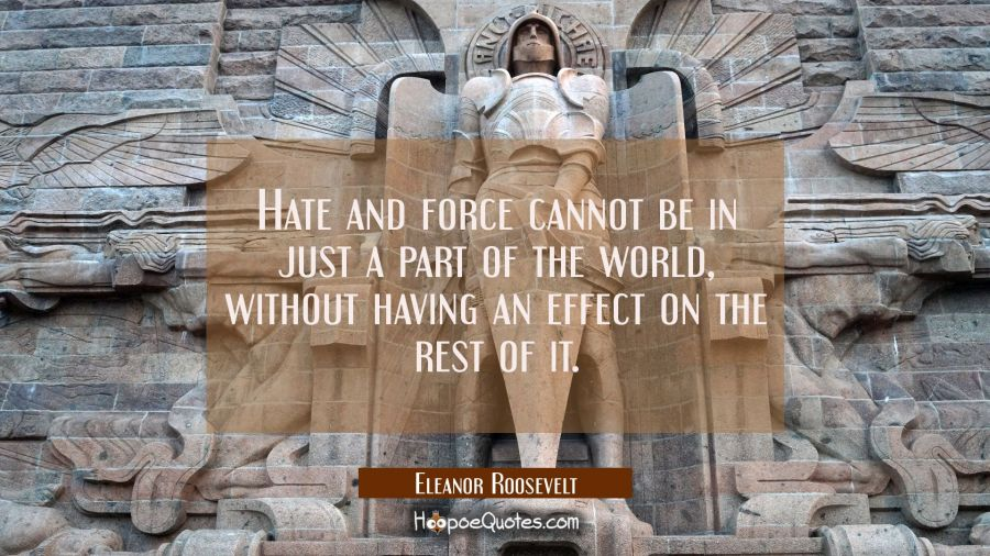 Hate and force cannot be in just a part of the world without having an effect on the rest of it. Eleanor Roosevelt Quotes