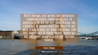 Both dreams and myths are important communications from ourselves to ourselves. If we do not unders Erich Fromm Quotes