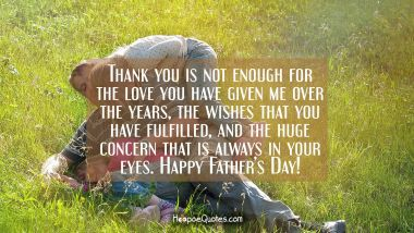 Thank you is not enough for the love you have given me over the years, the wishes that you have fulfilled, and the huge concern that is always in your eyes. Happy Father's Day! Father's Day Quotes