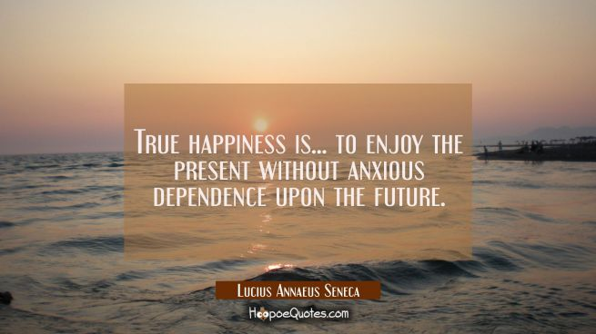 True happiness is... to enjoy the present without anxious dependence upon the future.