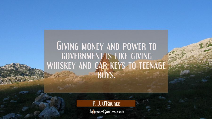 Giving money and power to government is like giving whiskey and car keys to teenage boys. P. J. O'Rourke Quotes
