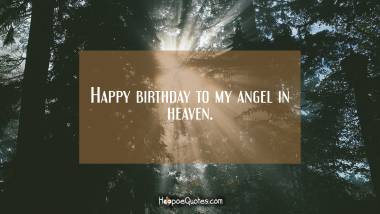 Happy birthday to my angel in heaven. Quotes