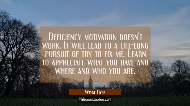 Deficiency motivation doesn't work. It will lead to a life-long pursuit of try to fix me. Learn to