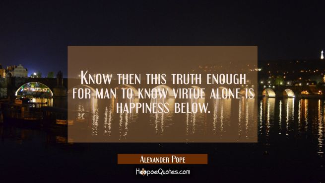 Know then this truth enough for man to know virtue alone is happiness below.