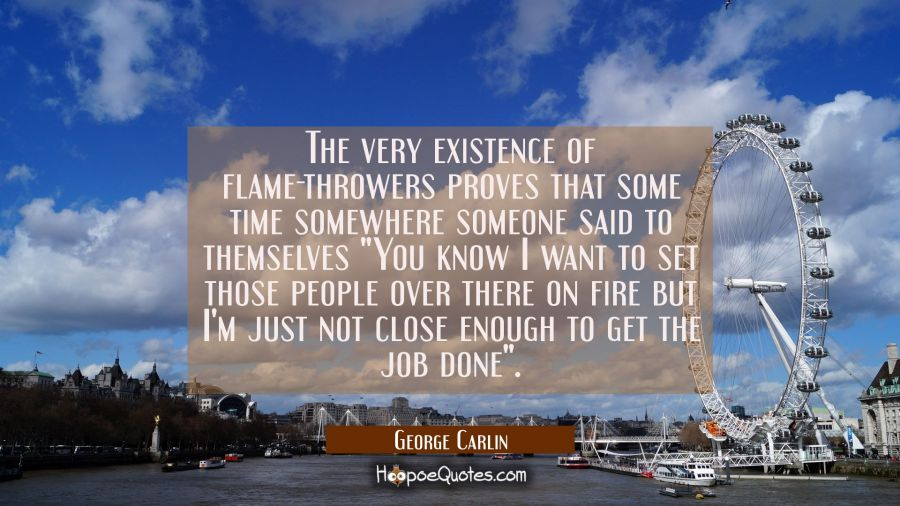 The very existence of flame-throwers proves that some time somewhere someone said to themselves You George Carlin Quotes