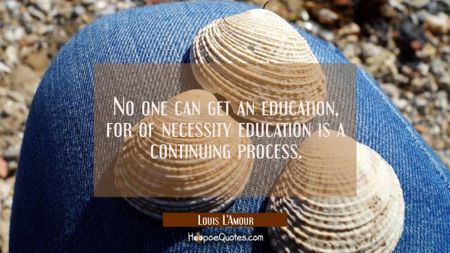 No one can get an education for of necessity education is a continuing process.