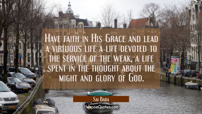 Have faith in His Grace and lead a virtuous life a life devoted to the service of the weak, a life