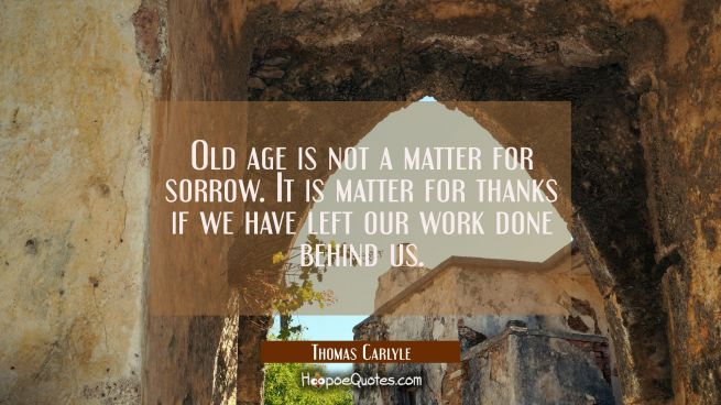 Old age is not a matter for sorrow. It is matter for thanks if we have left our work done behind us