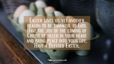 Easter gives us yet another reason to be thankful to God. Have the joy of the coming of Christ be filled in your heart and bring peace into your life. Have a Blessed Easter.