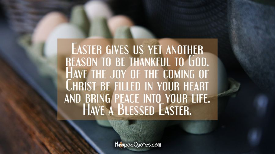 Easter gives us yet another reason to be thankful to God. Have the joy of the coming of Christ be filled in your heart and bring peace into your life. Have a Blessed Easter. Easter Quotes