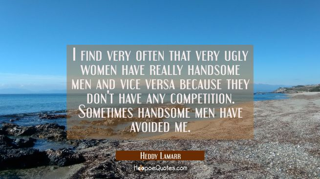 I find very often that very ugly women have really handsome men and vice versa because they don't h
