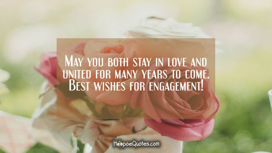 May you both stay in love and united for many years to come. Best wishes for engagement! Engagement Quotes