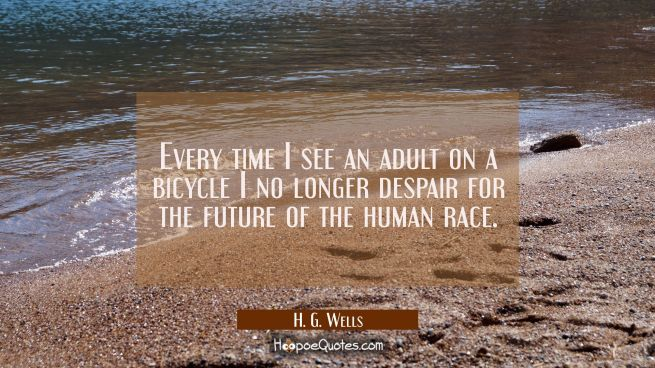 Every time I see an adult on a bicycle I no longer despair for the future of the human race.