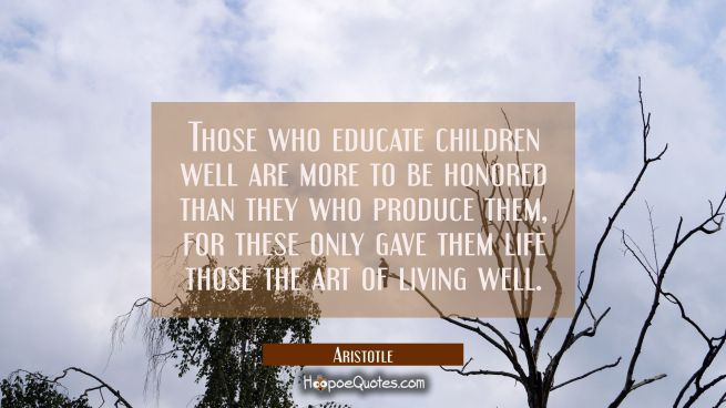 Those who educate children well are more to be honored than they who produce them, for these only g