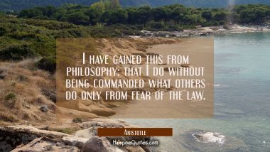 I have gained this from philosophy: that I do without being commanded what others do only from fear Aristotle Quotes