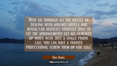 Why go through all the hassle of dealing with airlines hotels and rental-car agencies yourself only Dave Barry Quotes