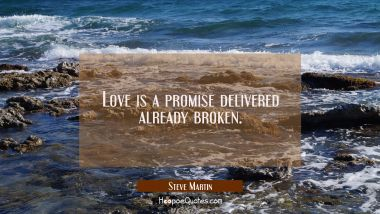 Love is a promise delivered already broken.