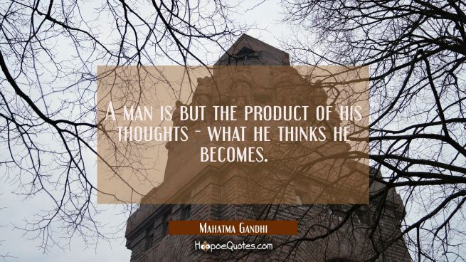 A man is but the product of his thoughts what he thinks he becomes.