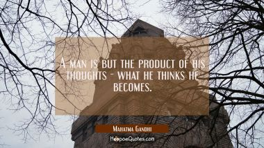 A man is but the product of his thoughts what he thinks he becomes. Mahatma Gandhi Quotes