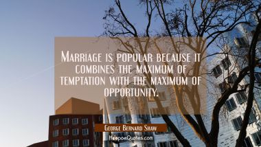 Marriage is popular because it combines the maximum of temptation with the maximum of opportunity.