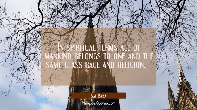 In spiritual terms all of mankind belongs to one and the same class race and religion.