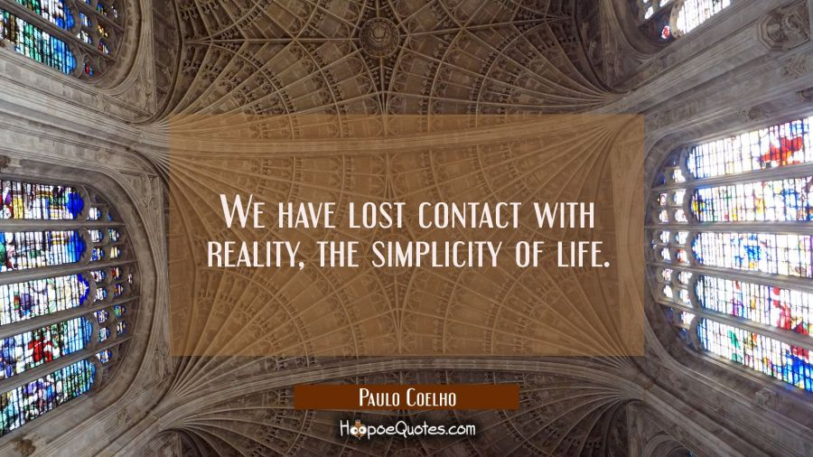 We have lost contact with reality the simplicity of life. Paulo Coelho Quotes