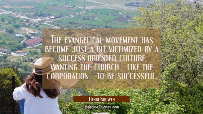 The evangelical movement has become just a bit victimized by a success-oriented culture wanting the