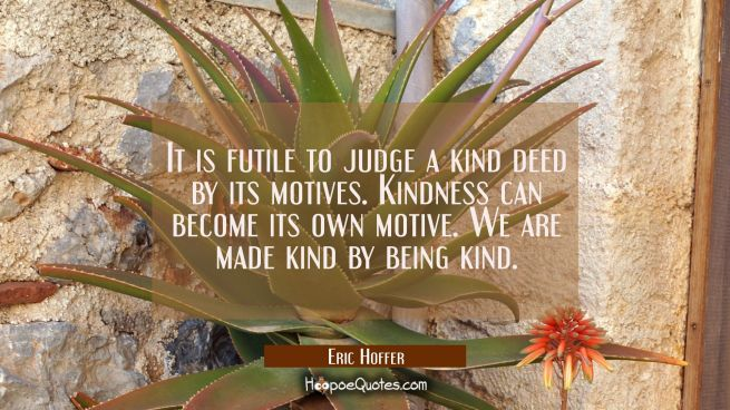 It is futile to judge a kind deed by its motives. Kindness can become its own motive. We are made k