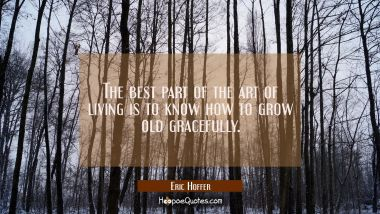 The best part of the art of living is to know how to grow old gracefully. Eric Hoffer Quotes