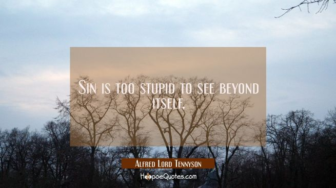 Sin is too stupid to see beyond itself.