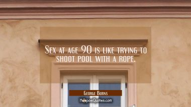 Sex at age 90 is like trying to shoot pool with a rope. George Burns Quotes