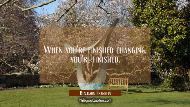 When you're finished changing you're finished.