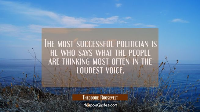 The most successful politician is he who says what the people are thinking most often in the loudes