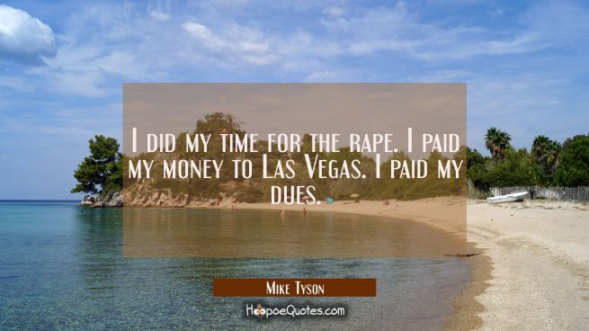 I did my time for the rape. I paid my money to Las Vegas. I paid my dues.