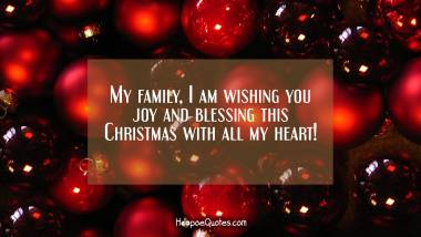 My family, I am wishing you joy and blessing this Christmas with all my heart! Christmas Quotes