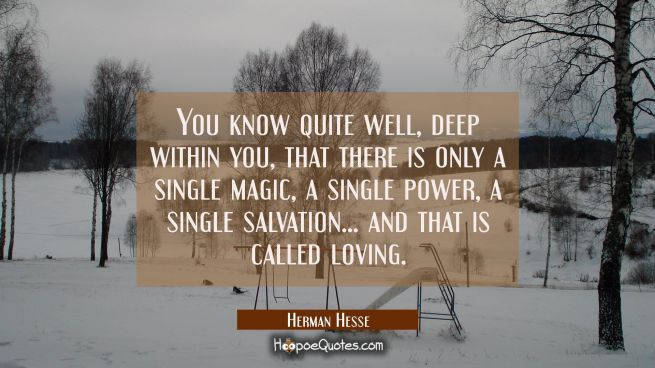 You know quite well, deep within you, that there is only a single magic, a single power, a single salvation...and that is called loving.