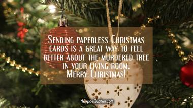 Sending paperless Christmas cards is a great way to feel better about the murdered tree in your living room. Merry Christmas! Christmas Quotes